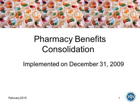 1 February 2010 Pharmacy Benefits Consolidation Implemented on December 31, 2009.
