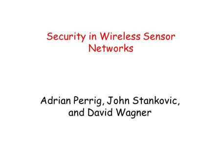 Security in Wireless Sensor Networks Adrian Perrig, John Stankovic, and David Wagner.