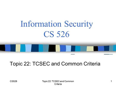CS526Topic 22: TCSEC and Common Criteria 1 Information Security CS 526 Topic 22: TCSEC and Common Criteria.