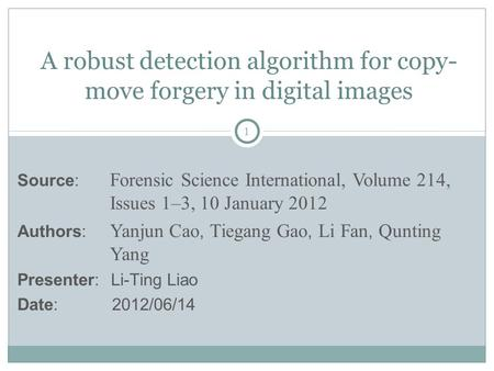 1 A robust detection algorithm for copy- move forgery in digital images Source: Forensic Science International, Volume 214, Issues 1–3, 10 January 2012.