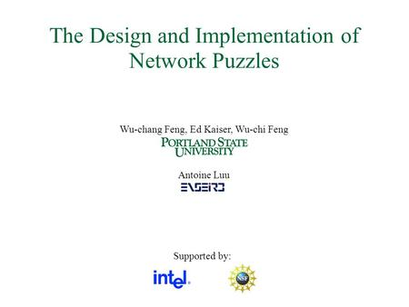 The Design and Implementation of Network Puzzles Wu-chang Feng, Ed Kaiser, Wu-chi Feng Antoine Luu Supported by: