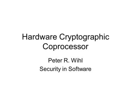 Hardware Cryptographic Coprocessor Peter R. Wihl Security in Software.