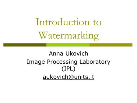 Introduction to Watermarking Anna Ukovich Image Processing Laboratory (IPL)