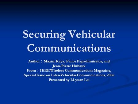 Securing Vehicular Communications Author : Maxim Raya, Panos Papadimitratos, and Jean-Pierre Hubaux From : IEEE Wireless Communications Magazine, Special.