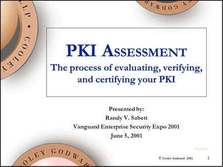 1 © Cooley Godward 2001 PKI A SSESSMENT The process of evaluating, verifying, and certifying your PKI Presented by: Randy V. Sabett Vanguard Enterprise.