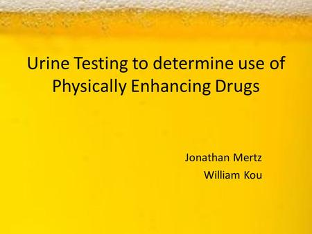 Urine Testing to determine use of Physically Enhancing Drugs Jonathan Mertz William Kou.