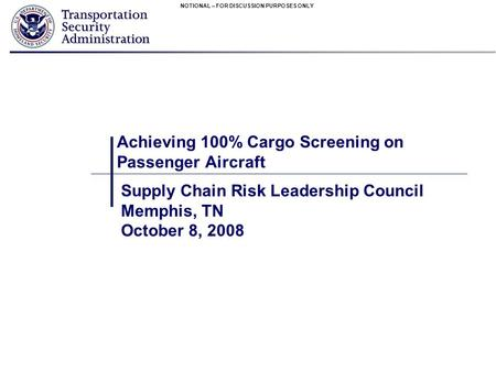 NOTIONAL – FOR DISCUSSION PURPOSES ONLY Achieving 100% Cargo Screening on Passenger Aircraft Supply Chain Risk Leadership Council Memphis, TN October 8,
