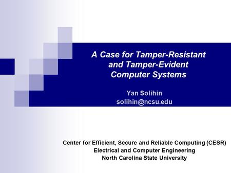 A Case for Tamper-Resistant and Tamper-Evident Computer Systems Yan Solihin Center for Efficient, Secure and Reliable Computing (CESR)