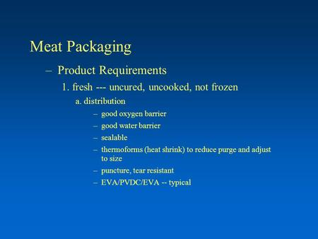Meat Packaging –Product Requirements 1. fresh --- uncured, uncooked, not frozen a. distribution –good oxygen barrier –good water barrier –sealable –thermoforms.
