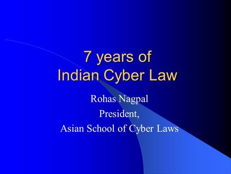 7 years of Indian Cyber Law Rohas Nagpal President, Asian School of Cyber Laws.