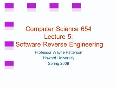 Computer Science 654 Lecture 5: Software Reverse Engineering Professor Wayne Patterson Howard University Spring 2009.