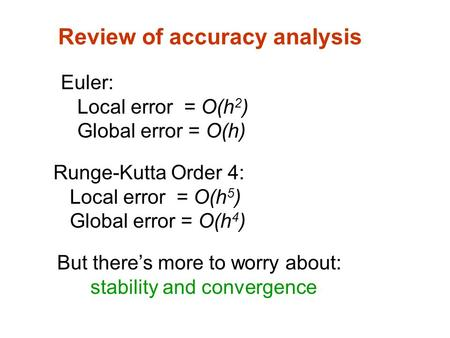 Review of accuracy analysis Euler: Local error = O(h 2 ) Global error = O(h) Runge-Kutta Order 4: Local error = O(h 5 ) Global error = O(h 4 ) But there's.