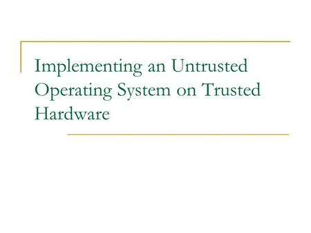 Implementing an Untrusted Operating System on Trusted Hardware.