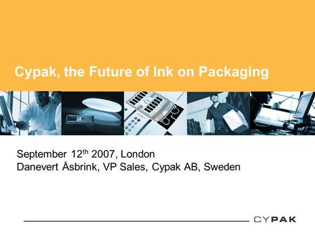 Cypak, the Future of Ink on Packaging September 12 th 2007, London Danevert Åsbrink, VP Sales, Cypak AB, Sweden.