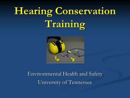 Hearing Conservation Training Environmental Health and Safety University of Tennessee.