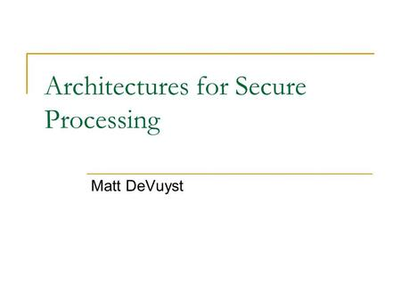Architectures for Secure Processing Matt DeVuyst.