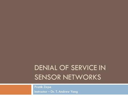 DENIAL OF SERVICE IN SENSOR NETWORKS Pratik Zirpe Instructor – Dr. T. Andrew Yang.