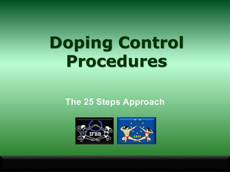 The 25 Steps Approach Doping Control Procedures. Why are some Substances and Methods Prohibited? Substances or methods that are prohibited must meet at.
