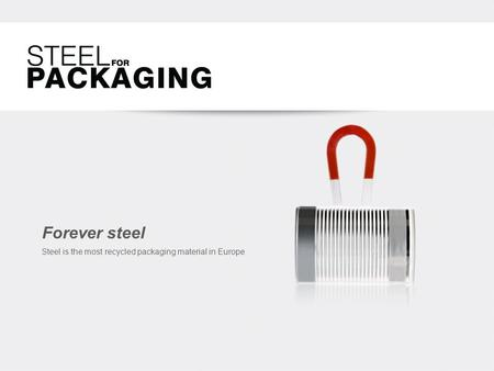 Forever steel Steel is the most recycled packaging material in Europe.
