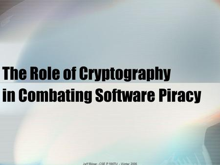 Jeff Bilger - CSE P 590TU - Winter 2006 The Role of Cryptography in Combating Software Piracy.