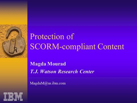 Protection of SCORM-compliant Content Magda Mourad T.J. Watson Research Center