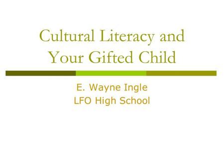 Cultural Literacy and Your Gifted Child E. Wayne Ingle LFO High School.