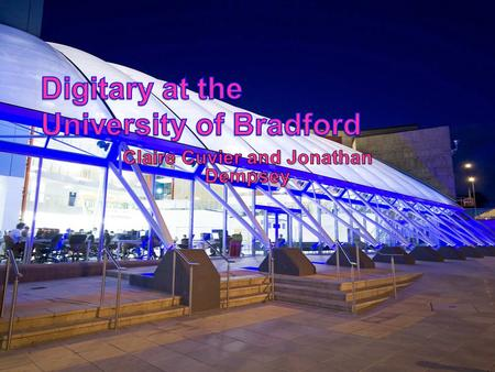Digitary at the University of Bradford Why choose Digitary? Procedures in place before Digitary Why the need? Transcripts European Diploma Supplement.