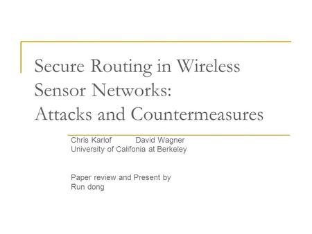 Secure Routing in Wireless Sensor Networks: Attacks and Countermeasures Chris Karlof David Wagner University of Califonia at Berkeley Paper review and.