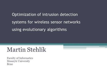Optimization of intrusion detection systems for wireless sensor networks using evolutionary algorithms Martin Stehlík Faculty of Informatics Masaryk University.