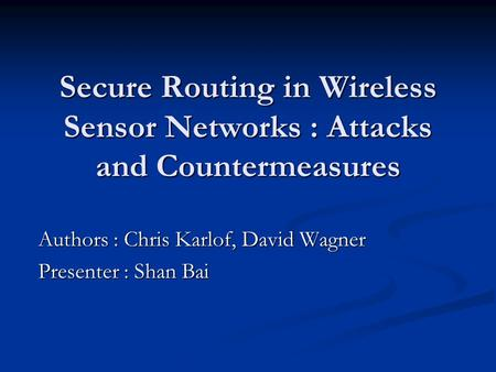 Authors : Chris Karlof, David Wagner Presenter : Shan Bai Secure Routing in Wireless Sensor Networks : Attacks and Countermeasures.