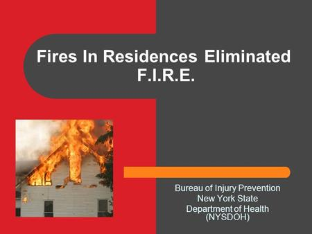 Fires In Residences Eliminated F.I.R.E. Bureau of Injury Prevention New York State Department of Health (NYSDOH)
