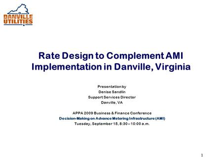 11 Rate Design to Complement AMI Implementation in Danville, Virginia Presentation by Denise Sandlin Support Services Director Danville, VA APPA 2009 Business.