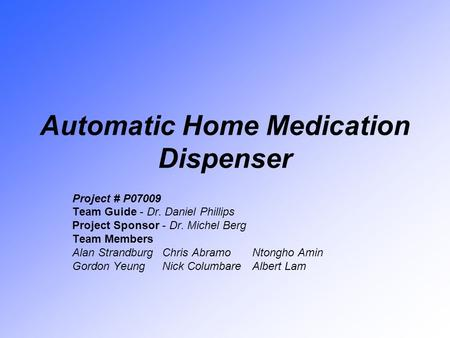 Automatic Home Medication Dispenser Project # P07009 Team Guide - Dr. Daniel Phillips Project Sponsor - Dr. Michel Berg Team Members Alan StrandburgChris.