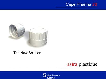 Global closure systems astra plastique Cape Pharma 28 The New Solution.