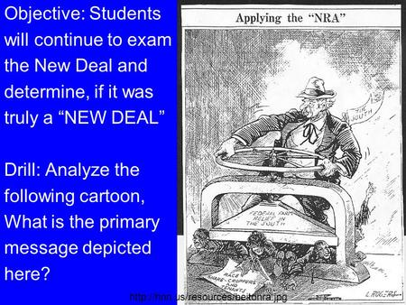 "Objective: Students will continue to exam the New Deal and determine, if it was truly a ""NEW DEAL"" Drill: Analyze the following cartoon, What is the primary."