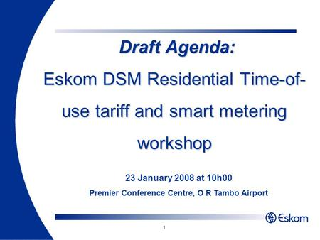 1 Draft Agenda: Eskom DSM Residential Time-of- use tariff and smart metering workshop Draft Agenda: Eskom DSM Residential Time-of- use tariff and smart.
