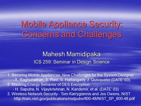 Mobile Appliance Security: Concerns and Challenges Mahesh Mamidipaka ICS 259: Seminar in Design Science 1. Securing Mobile Appliances: New Challenges for.