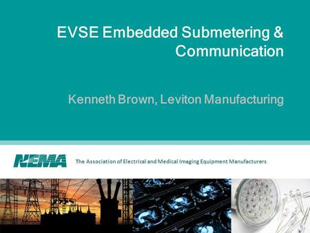 The Association of Electrical and Medical Imaging Equipment Manufacturers EVSE Embedded Submetering & Communication Kenneth Brown, Leviton Manufacturing.