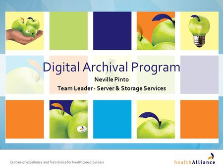 Centres of excellence and first choice for healthcare providers Digital Archival Program Neville Pinto Team Leader - Server & Storage Services.
