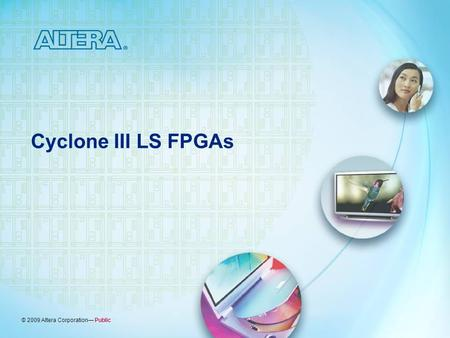 © 2009 Altera Corporation— Public Cyclone III LS FPGAs.