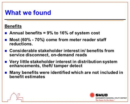 What we found Benefits n Annual benefits = 9% to 16% of system cost n Most (60% - 70%) come from meter reader staff reductions. n Considerable stakeholder.