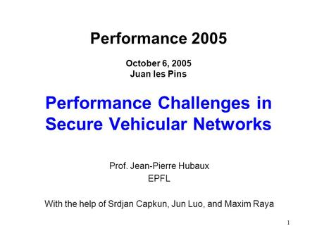 1 Performance 2005 October 6, 2005 Juan les Pins Performance Challenges in Secure Vehicular Networks Prof. Jean-Pierre Hubaux EPFL With the help of Srdjan.