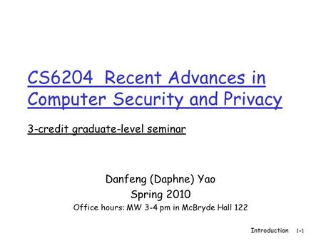 Introduction 1-1 CS6204 Recent Advances in Computer Security and Privacy 3-credit graduate-level seminar Danfeng (Daphne) Yao Spring 2010 Office hours: