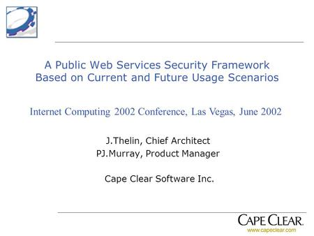 A Public Web Services Security Framework Based on Current and Future Usage Scenarios J.Thelin, Chief Architect PJ.Murray, Product Manager Cape Clear Software.