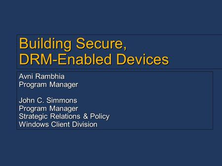 Building Secure, DRM-Enabled Devices Avni Rambhia Program Manager John C. Simmons Program Manager Strategic Relations & Policy Windows Client Division.