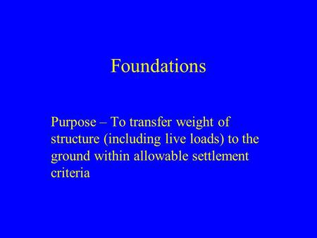 Foundations Purpose – To transfer weight of structure (including live loads) to the ground within allowable settlement criteria.