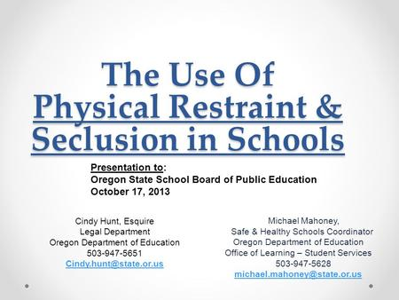 The Use Of Physical Restraint & Seclusion in Schools Michael Mahoney, Safe & Healthy Schools Coordinator Oregon Department of Education Office of Learning.