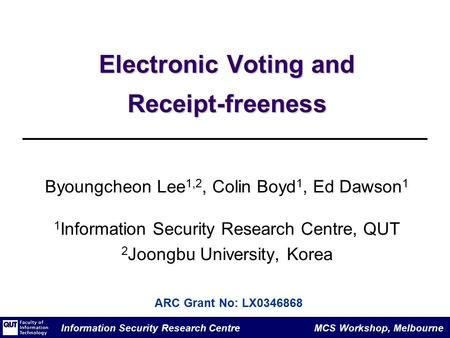 Information Security Research Centre MCS Workshop, Melbourne Electronic Voting and Receipt-freeness Byoungcheon Lee 1,2, Colin Boyd 1, Ed Dawson 1 1 Information.