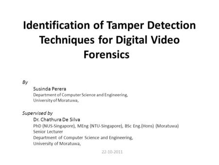 Identification of Tamper Detection Techniques for Digital Video Forensics By Susinda Perera Department of Computer Science and Engineering, University.