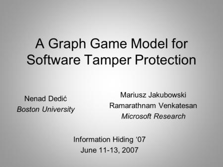 A Graph Game Model for Software Tamper Protection Information Hiding '07 June 11-13, 2007 Mariusz Jakubowski Ramarathnam Venkatesan Microsoft Research.